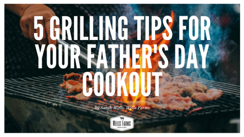 5 Grilling Tips for your Father's Day Cookout - Madison, Wisconsin - Wells Farms - Grilling