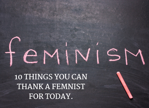 WHAT HAS FEMINISM DONE FOR ME? 10 THINGS YOU CAN THANK A FEMINIST FOR TODAY.