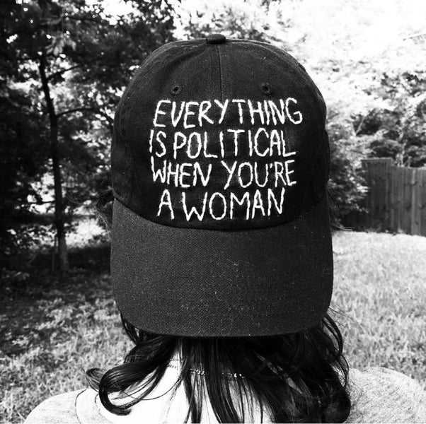 EVERYTHING IS POLITICAL WHEN YOU ARE A WOMAN