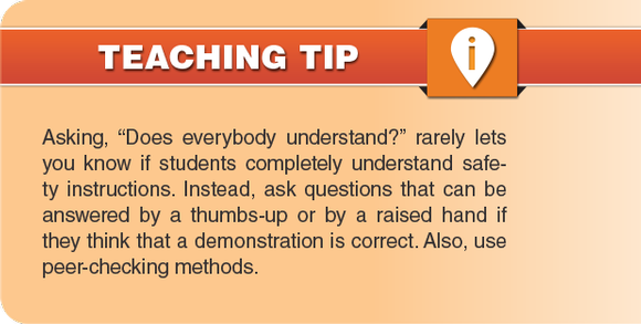 "Teaching Tip: Asking, ""Does everybody understand?"" rarely lets you know if students completely understand safety instructions. Instead, ask questions that can be answered by a thumbs-up or by a raised hand if they think that a demonstration is correct. Also, use peer-checking methods."