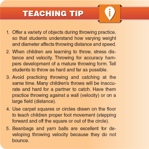 Teaching Tips: 1. Offer a variety of objects during throwing practice, so that students understand how varying weight and diameter affects throwing distance and speed. 2. When children are learning to throw, stress distance and velocity. Throwing for accuracy hampers development of a mature throwing form. Tell students to throw as hard and far as possible. 3. Avoid practicing throwing and catching at the same time. Many children's throws will be inaccurate and hard for a partner to catch. Have them practice throwing against a wall (velocity) or on a large field (distance). 4. Use carpet squares or circles drawn on the floor to teach children proper foot movement (stepping forward and off the square or out of the circle). 5. Beanbags and yarn balls are excellent for developing throwing velocity because they do not bounce.