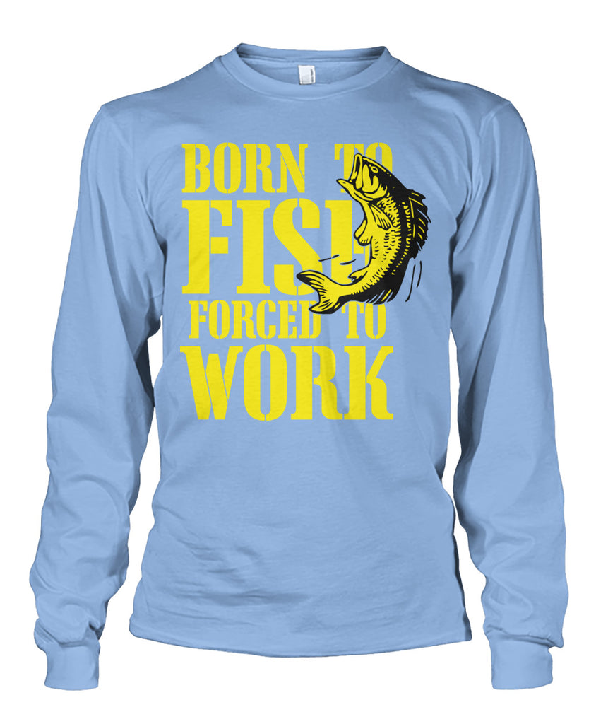 Born to Fish, Forced to Work Tee's Unisex Long Sleeve