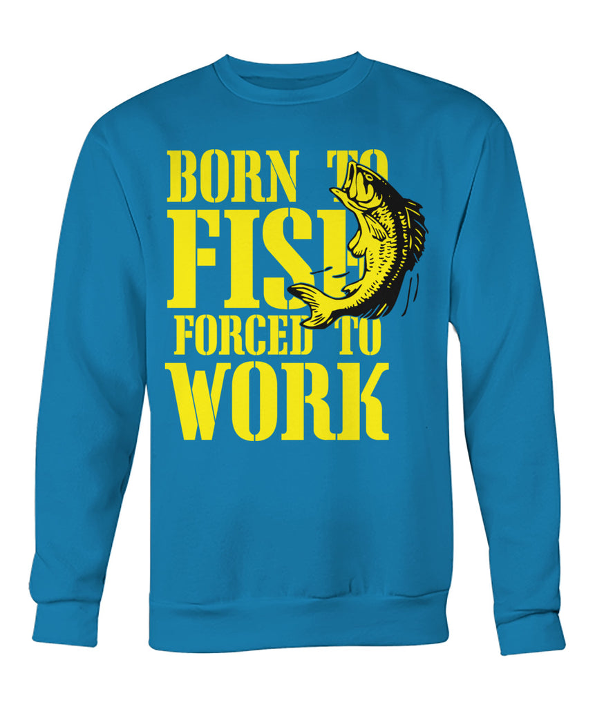 Born to Fish, Forced to Work Tee's Crew Neck Sweatshirt