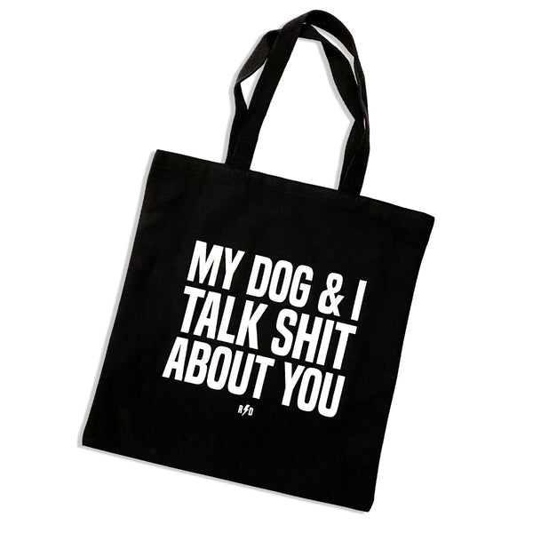 My dog and I talk shit about you printed on a black canvas tote.