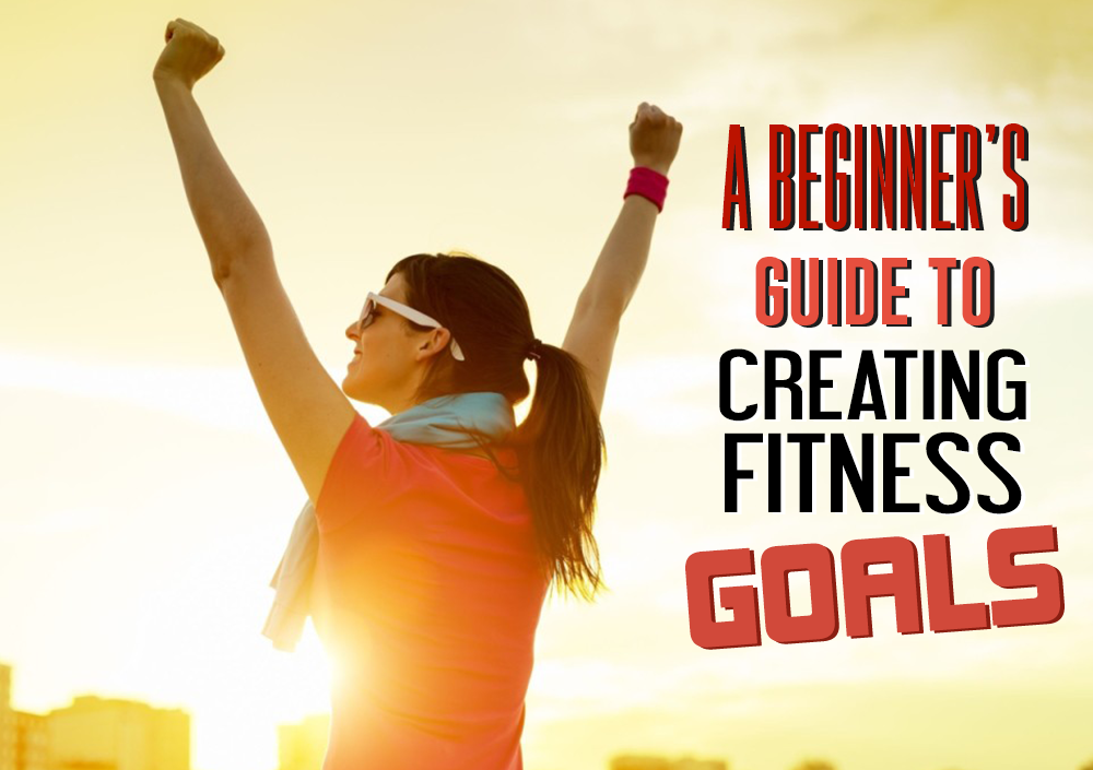 A BEGINNER'S GUIDE TO CREATING FITNESS GOALS