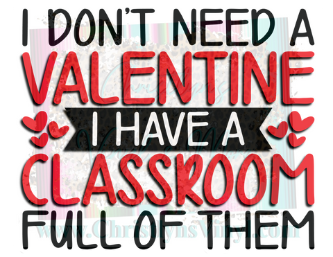 I don't need a Valentine I have a classroom Sublimation Transfer