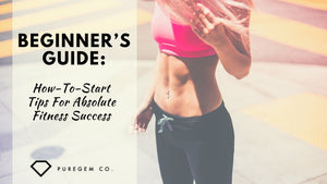 Beginner's Guide: How-To-Start Tips For Absolute Fitness Success