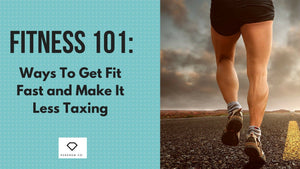 Fitness 101: Ways To Get Fit Fast and Make It Less Taxing