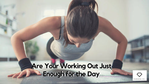 Are Your Working Out Just Enough For the Day? – Puregemco Fitness Apparel