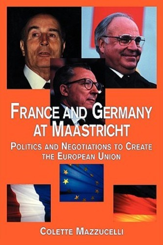 France and Germany at Maastricht: Politics and Negotiations to Create the European Union (Paperback), 9780815335931