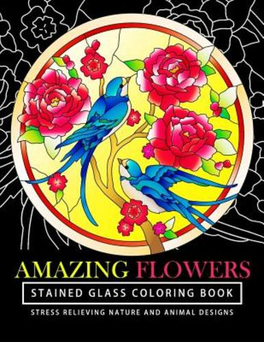 Amazing Flowers Stained Glass Coloring Books For Adults Mind Calming And Stress Relieving Patterns