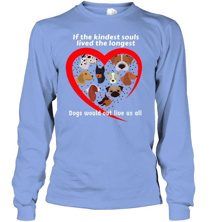 Apparel - If The Kindest Souls Lived The Longest, Dogs Would Out Live Us All