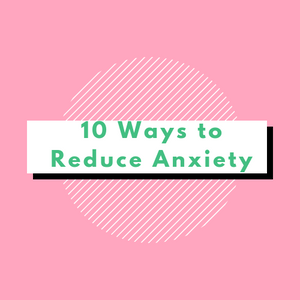 Top 10 Ways to Reduce Anxiety!