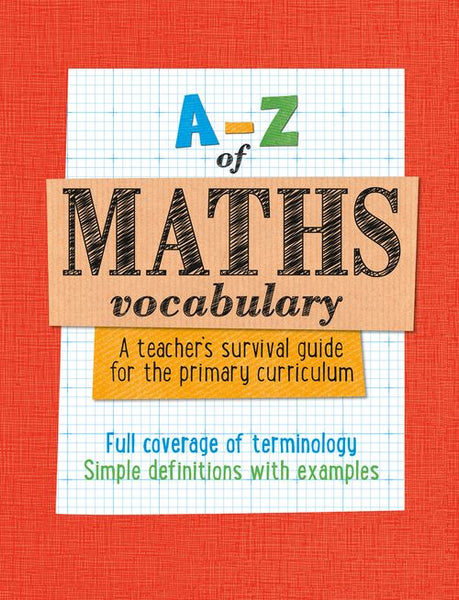 A -Z - A -Z of Maths Vocabulary: A teacher's survival guide for the primary curriculum : All maths mastery curriculum terminology and vocabulary explained