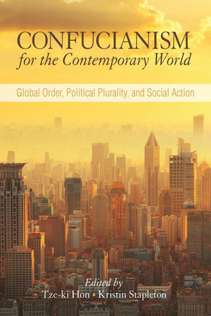 Confucianism for the Contemporary World: Global Order, Political Plurality, and Social Action - The Ru Store