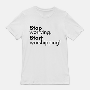 Stop Worrying, Start Worshipping Tee