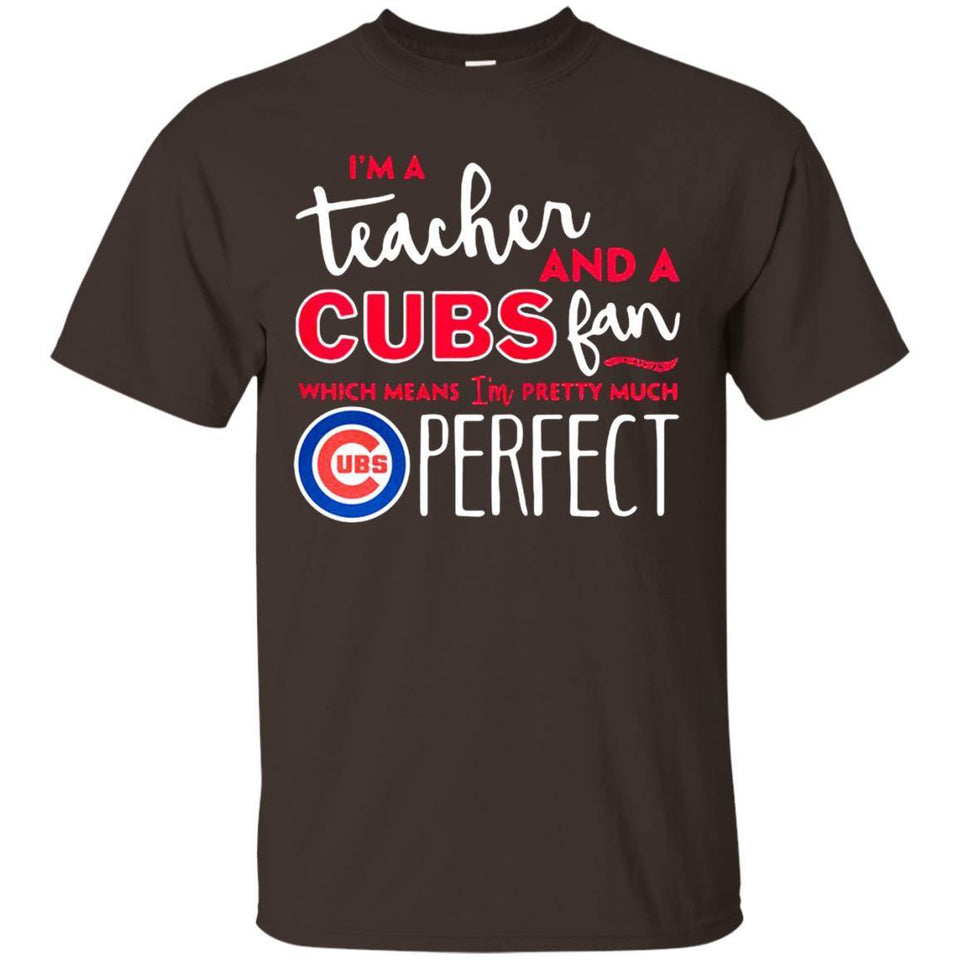 I'm A Teacher And Cubs Fan Which Means I'm Pretty Much Perfect Shirts