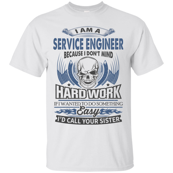 Because I Don't Mind Hard Work I Am A Service Engineer T shirts  Hoodies, Sweatshirts