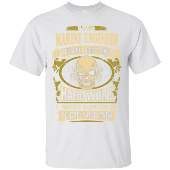 Job I Am A Marine Engineer Because I Don;t Mind Hard Work If I Wanted To Do Something Easy I'd Call Your Mom  Hoodies Sweatshirts