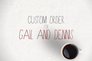 Custom Order for Gail + Dennis