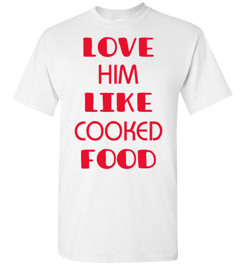 LOVE HIM LIKE COOKED FOOD TEE
