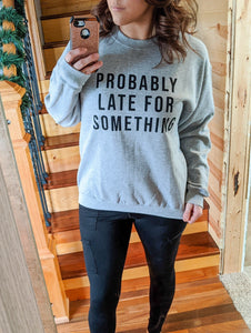 Sweatshirt ~ Probably Late For Something