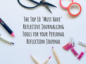 My Top 10 Must Have Reflective Journalling Tools for your Personal Reflection Journal