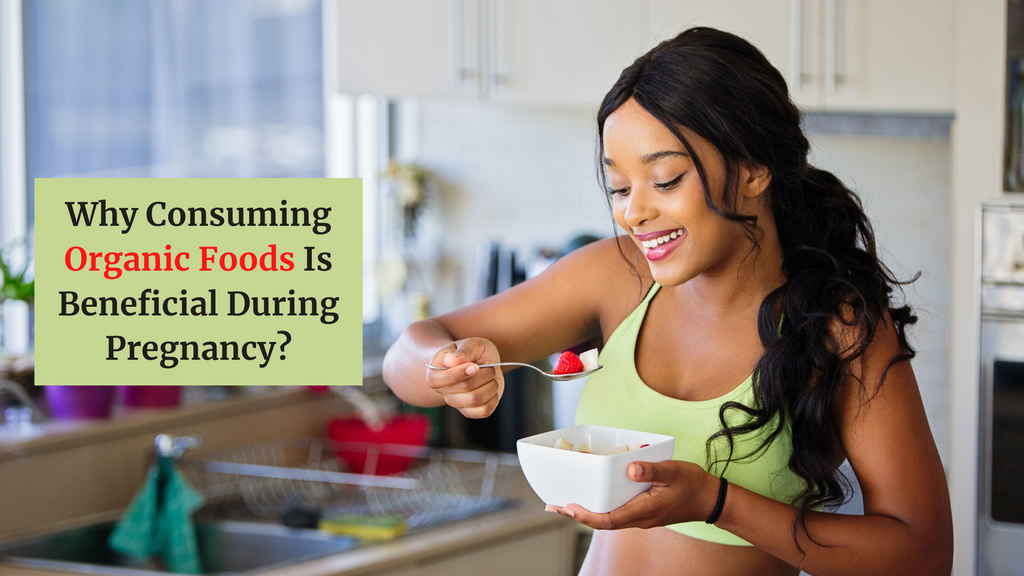Why Consuming Organic Foods Is Beneficial During Pregnancy