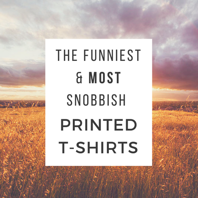 The Funniest & Most Snobbish Printed T-Shirts