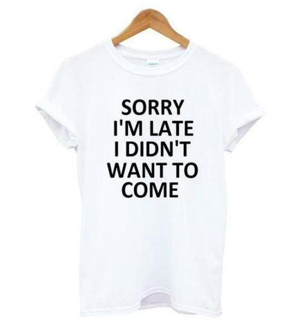 Sorry Im Late I Didn't Want To Come Printed Tshirt Slogan White