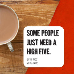Some people need a high five, in the face with a chair Coaster