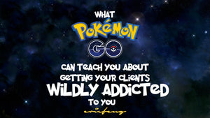 What Pokemon Go Can Teach You About Getting Your Clients Wildly Addicted To You