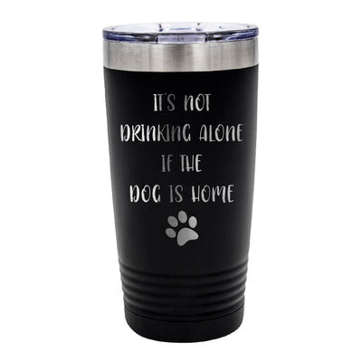 Not Drinking Alone if the Dog is Home Tumbler