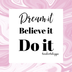 Dream it. Believe it. Do it. Live the life you love.