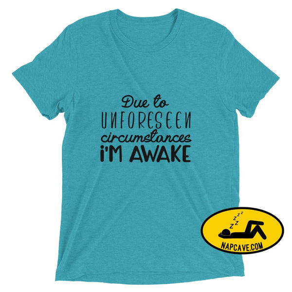 Due to Unforeseen Circumstances Im Awake Teal Triblend / XS Nap Cave Due to Unforeseen Circumstances Im Awake awake need sleep shirt sleepy