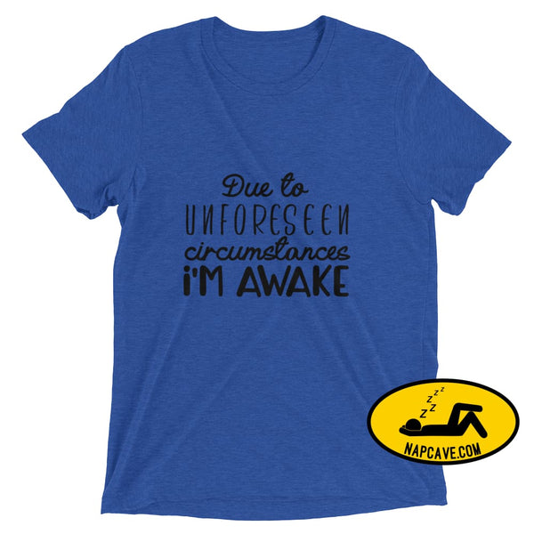 Due to Unforeseen Circumstances Im Awake True Royal Triblend / XS Nap Cave Due to Unforeseen Circumstances Im Awake awake need sleep shirt