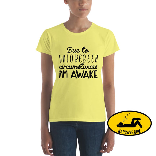 Due to Unforseen Circumstances Im Awake Womens short sleeve t-shirt Spring Yellow / S shirt The NapCave Due to Unforseen Circumstances Im