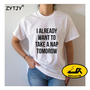 I already want to take a nap tomorow Women tshirt Cotton Casual Funny t shirt For Lady Top Tee Hipster Tumblr Drop Ship Z-918 White / S