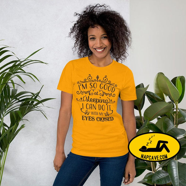 Im So Good at Sleeping I can do it with my Eyes Closed Unisex T-Shirt Gold / S The NapCave Im So Good at Sleeping I can do it with my Eyes