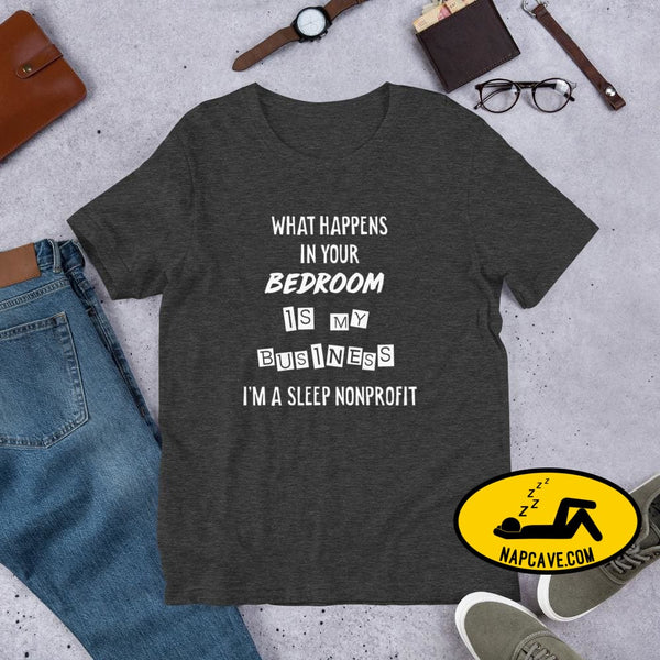 What Happens In Your Bedroom is my Business Im a Sleep NonProfit Short-Sleeve Unisex T-Shirt Dark Grey Heather / XS Shirt The NapCave What