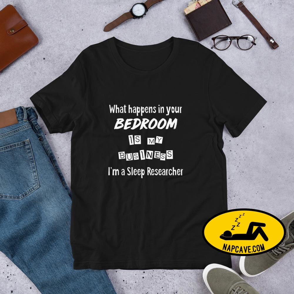 What Happens in your Bedroom is my Business Im a Sleep Researcher Unisex T-Shirt Black / S Shirt The NapCave What Happens in your Bedroom is