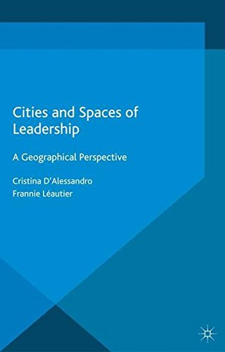 Cities and Spaces of Leadership: A Geographical Perspective (International Political Economy Series)