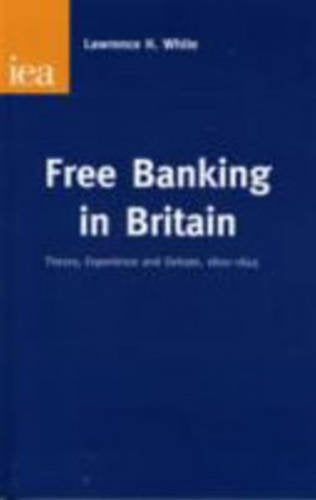 Free Banking in Britain: Theory, Experience and Debate 1800-1845