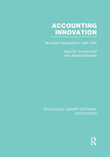 Accounting Innovation (RLE Accounting): Municipal Corporations 1835-1935 (Routledge Library Editions: Accounting)