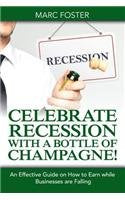 Celebrate Recession with a Bottle of Champagne!: An Effective Guide on How to Earn while Businesses are Falling