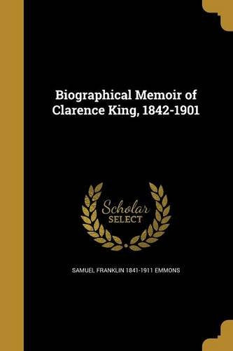 Biographical Memoir of Clarence King: 1842-1901 (Classic Reprint)