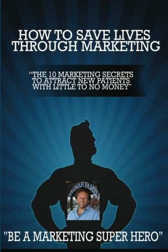 How to Save Lives Through Marketing: The 10 Marketing Secrets to Attract New Patients with Little to No Money