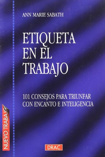 Etiqueta En El Trabajo / Business Etiquette: 101 Consejos Para Triunfar Con Encanto E Inteligencia / 101 Ways to Conduct Business with Charm and S