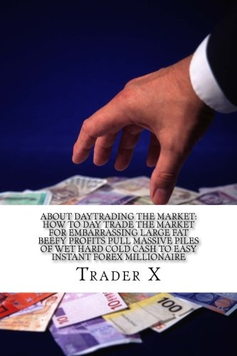 About Daytrading The Market: How To Day Trade The Market For Embarrassing Large Fat Beefy Profits Pull Massive Piles Of Wet Hard Cold Cash To Easy