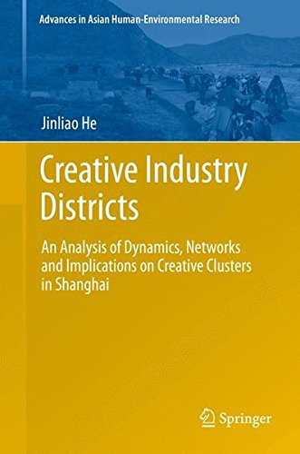Creative Industry Districts: An Analysis of Dynamics, Networks and Implications on Creative Clusters in Shanghai (Advances in Asian Human-Environm